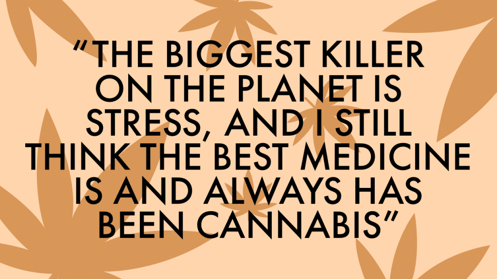 """""""The biggest killer on the planet is stress, and I still think the best medicine is and always has been cannabis."""""""