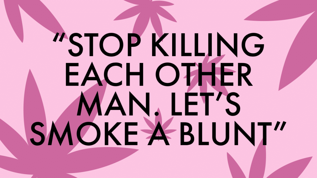"""""""Stop killing each other man. Let's smoke a blunt."""""""